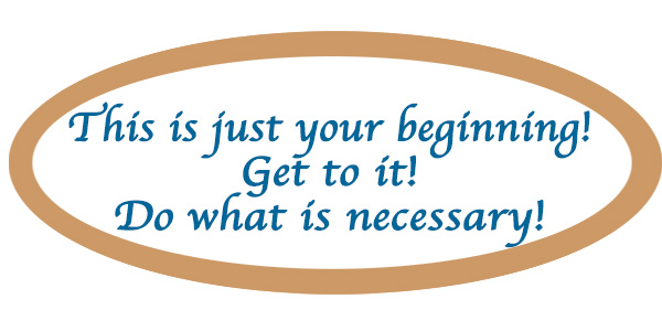 This is just your beginning!  Get to it!  Do what is necessary!