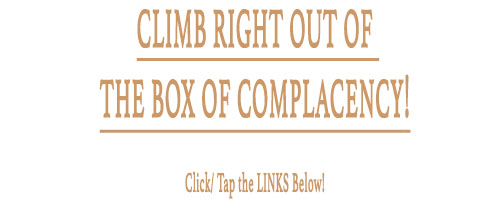 Climb Right Out Of The Box Of Complacency! Click/ Tap the Links Below!