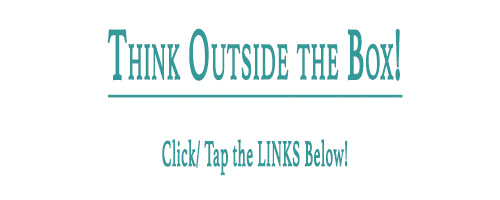 Think Outside The Box! Click/ Tap the Links Below!