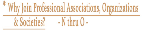 * Why Join Professional Associations, Organizations & Societies?  - N thru O -